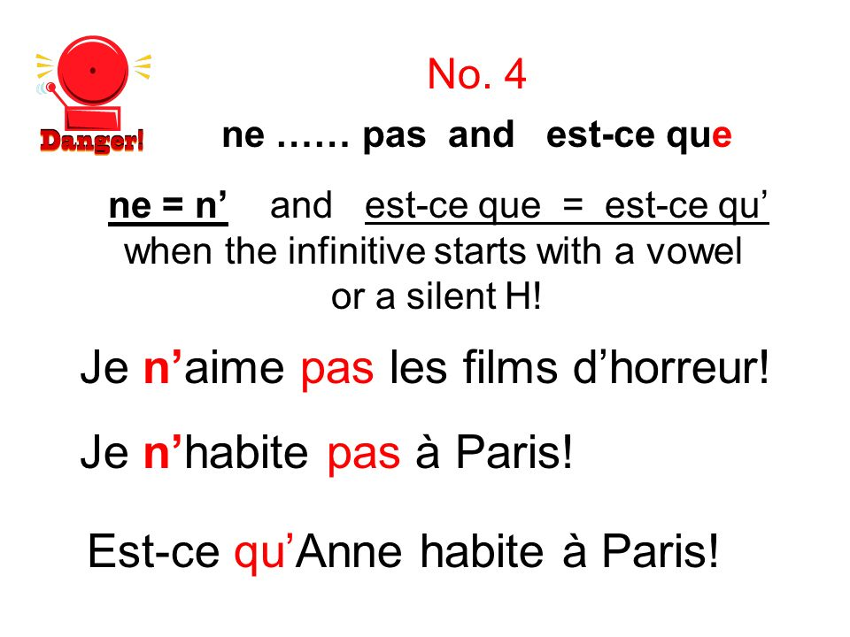 ne = n and est-ce que = est-ce qu when the infinitive starts with a vowel or a silent H! Je naime pas les films dhorreur! No. 4 Je nhabite pas à Paris