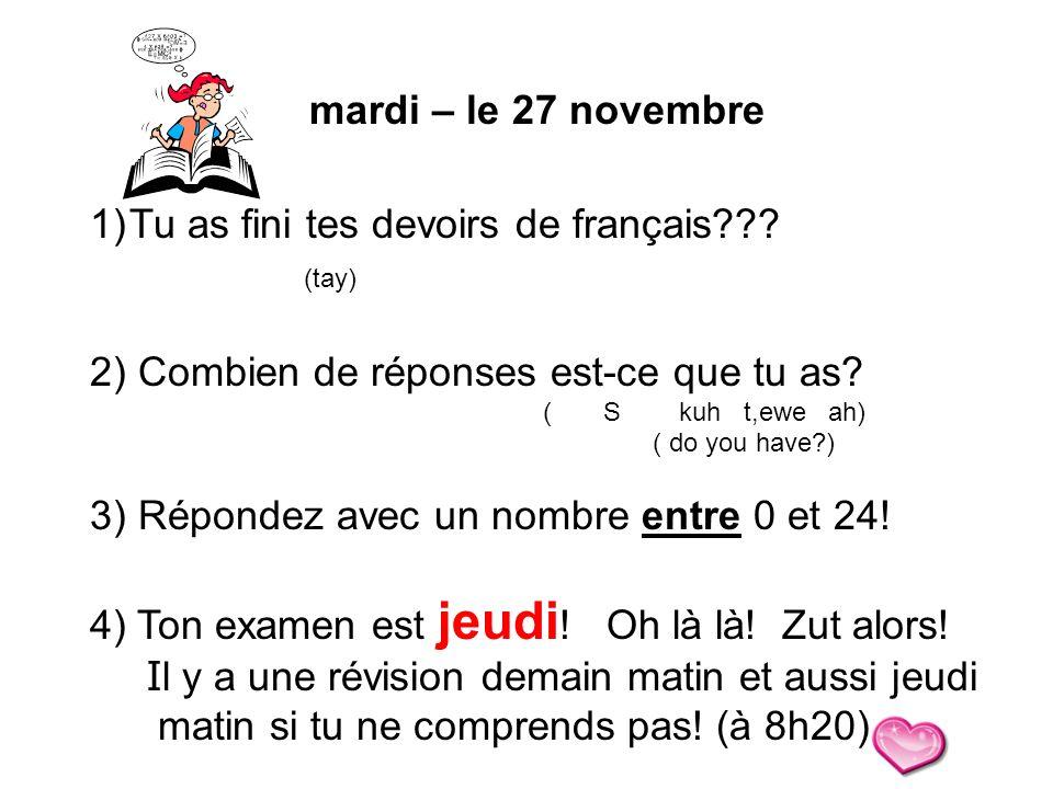 mardi – le 27 novembre 1)Tu as fini tes devoirs de français??? (tay) 2) Combien de réponses est-ce que tu as? ( S kuh t,ewe ah) ( do you have?) 3) Rép