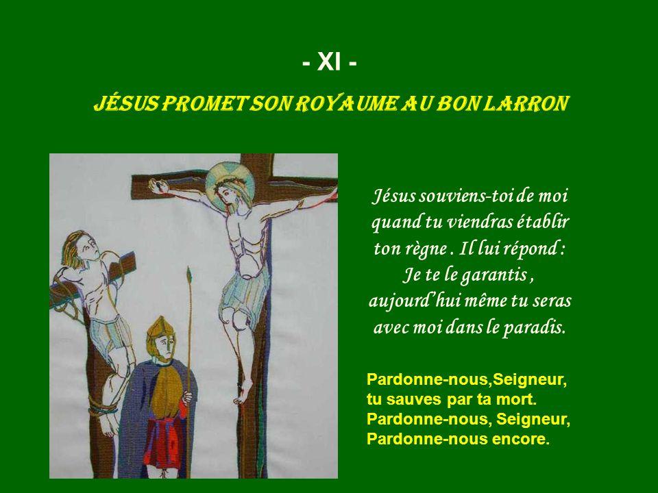 - XI - Jésus promet son royaume au bon larron Pardonne-nous,Seigneur, tu sauves par ta mort. Pardonne-nous, Seigneur, Pardonne-nous encore. Jésus souv