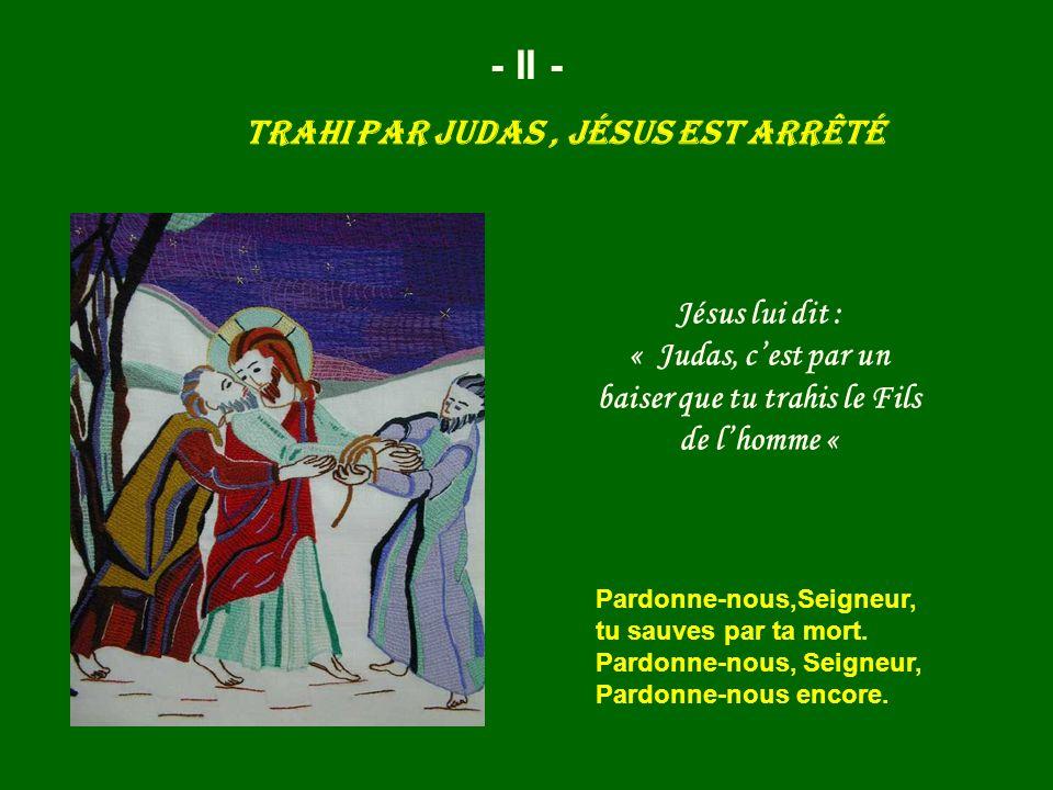 - II - Trahi par Judas, Jésus est arrêté Jésus lui dit : « Judas, cest par un baiser que tu trahis le Fils de lhomme « Pardonne-nous,Seigneur, tu sauv