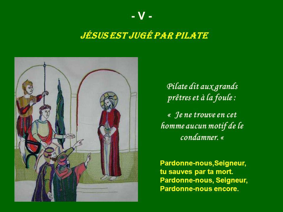 Jésus est jugé par Pilate - V - Pilate dit aux grands prêtres et à la foule : « Je ne trouve en cet homme aucun motif de le condamner. « Pardonne-nous