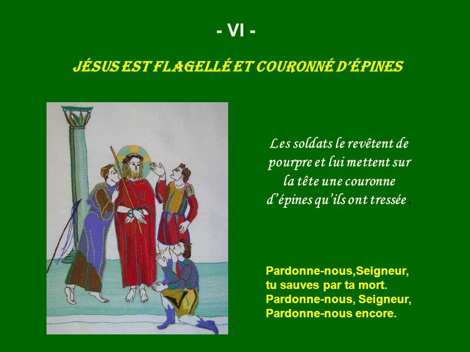 - VI - Jésus est flagellé et couronné dépines Pardonne-nous,Seigneur, tu sauves par ta mort. Pardonne-nous, Seigneur, Pardonne-nous encore. Les soldat