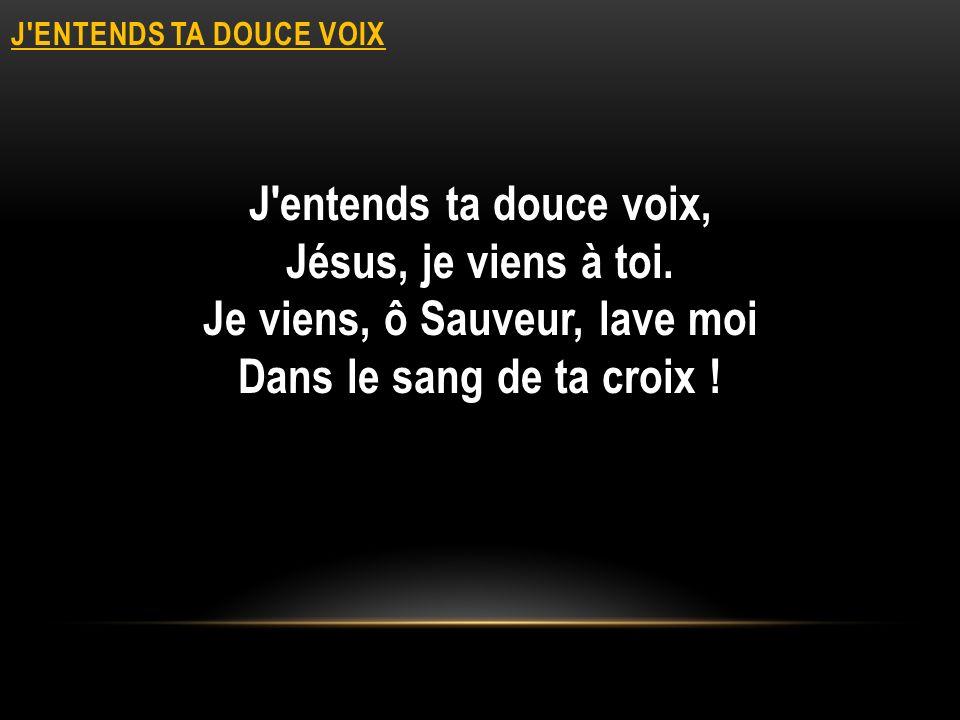 J'ENTENDS TA DOUCE VOIX J'entends ta douce voix, Jésus, je viens à toi. Je viens, ô Sauveur, lave moi Dans le sang de ta croix !