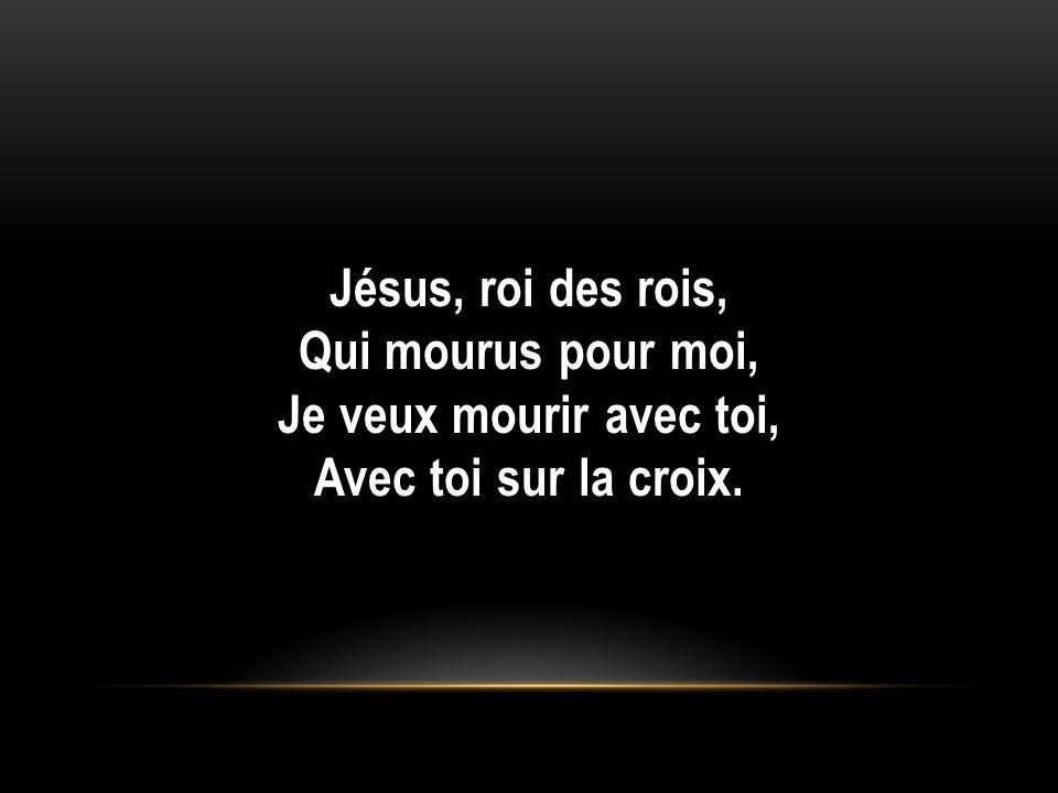 Jésus, roi des rois, Qui mourus pour moi, Je veux mourir avec toi, Avec toi sur la croix.
