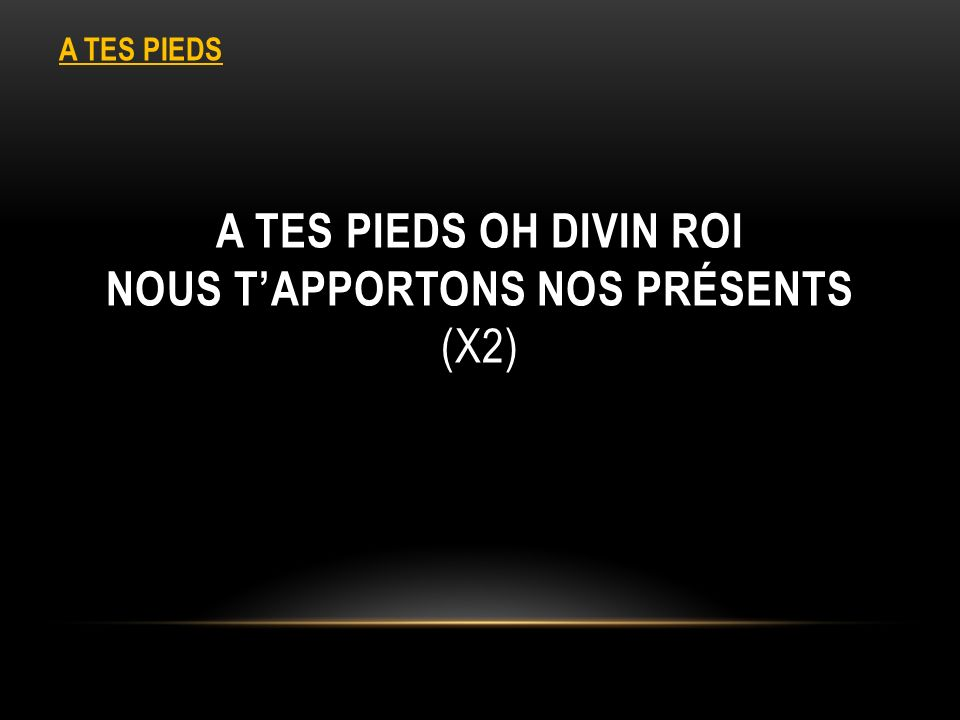 A TES PIEDS OH DIVIN ROI NOUS TAPPORTONS NOS PRÉSENTS (X2) A TES PIEDS