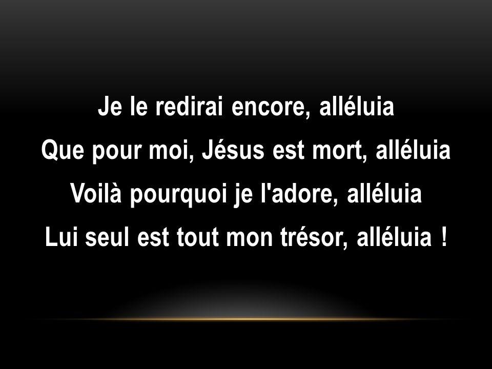 Je le redirai encore, alléluia Que pour moi, Jésus est mort, alléluia Voilà pourquoi je l'adore, alléluia Lui seul est tout mon trésor, alléluia !