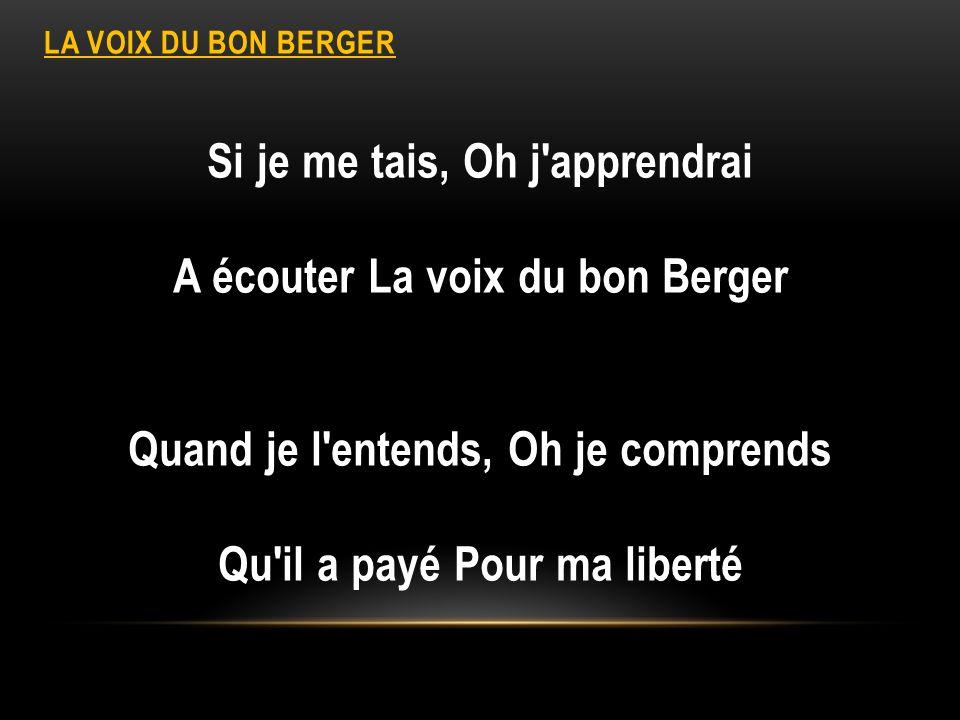 LA VOIX DU BON BERGER Si je me tais, Oh j'apprendrai A écouter La voix du bon Berger Quand je l'entends, Oh je comprends Qu'il a payé Pour ma liberté