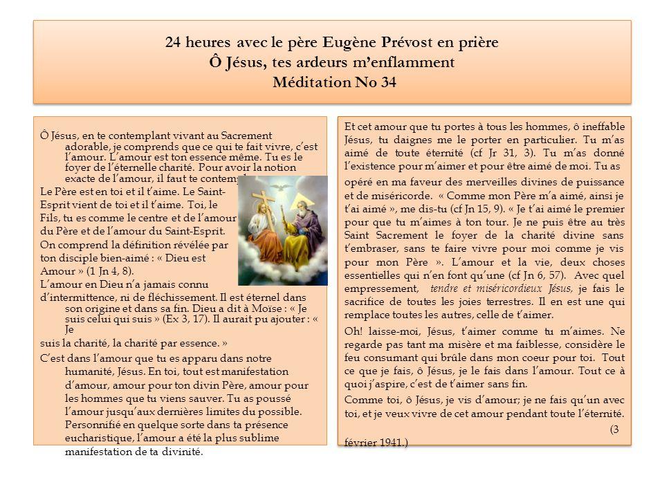 24 heures avec le père Eugène Prévost en prière Ô Jésus, tes ardeurs menflamment Méditation No 34 Et cet amour que tu portes à tous les hommes, ô ineffable Jésus, tu daignes me le porter en particulier.