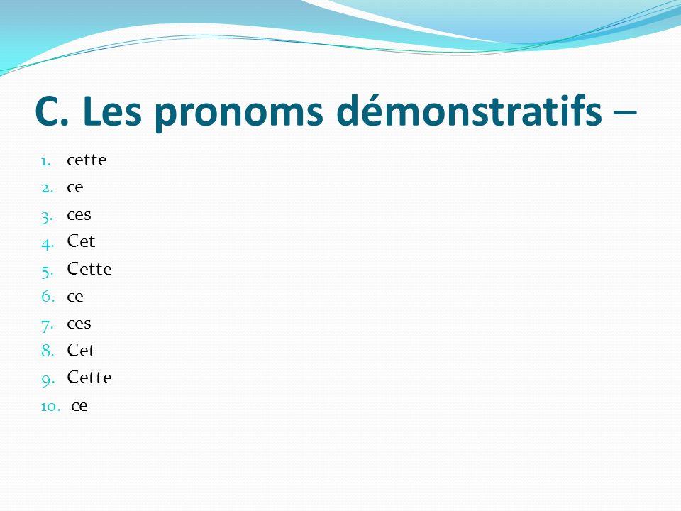 C. Les pronoms démonstratifs – 1. cette 2. ce 3. ces 4. Cet 5. Cette 6. ce 7. ces 8. Cet 9. Cette 10. ce