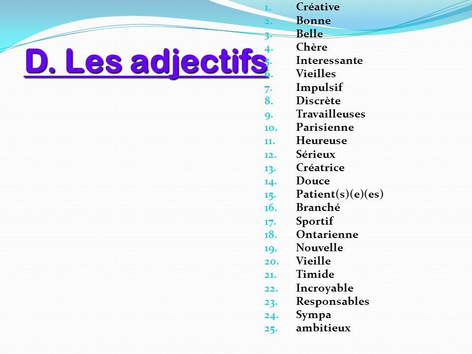 D. Les adjectifs 1. Créative 2. Bonne 3. Belle 4. Chère 5. Interessante 6. Vieilles 7. Impulsif 8. Discrète 9. Travailleuses 10. Parisienne 11. Heureu