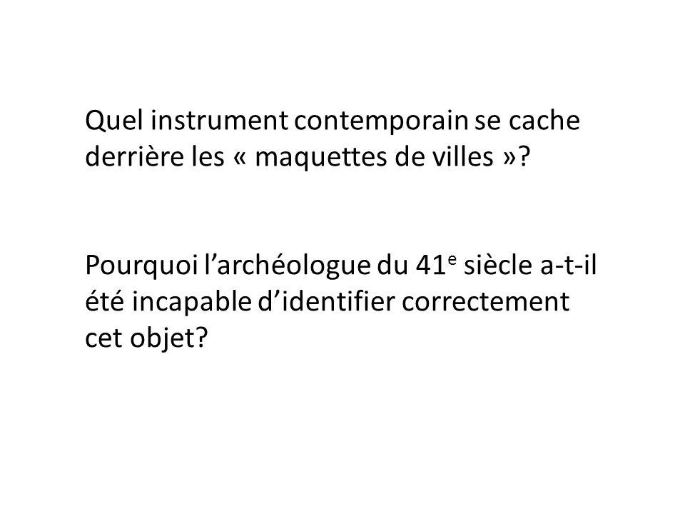 Quel instrument contemporain se cache derrière les « maquettes de villes »? Pourquoi larchéologue du 41 e siècle a-t-il été incapable didentifier corr