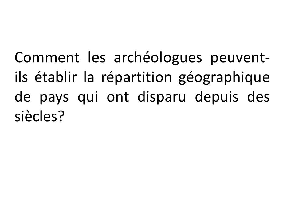 Comment les archéologues peuvent- ils établir la répartition géographique de pays qui ont disparu depuis des siècles?