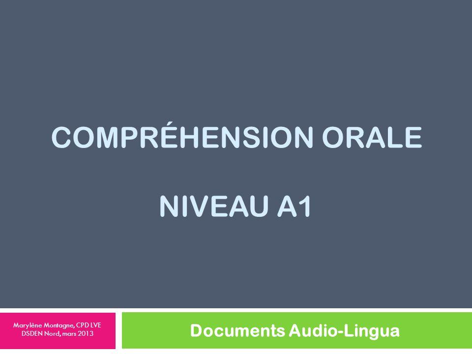 COMPRÉHENSION ORALE NIVEAU A1 Documents Audio-Lingua Marylène Montagne, CPD LVE DSDEN Nord, mars 2013