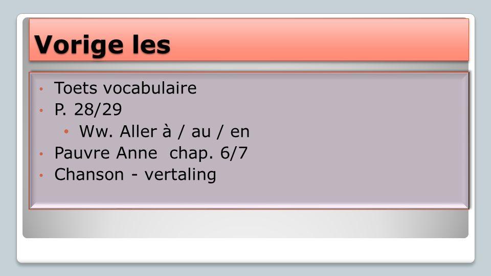 Vorige les Toets vocabulaire P. 28/29 Ww. Aller à / au / en Pauvre Anne chap. 6/7 Chanson - vertaling Toets vocabulaire P. 28/29 Ww. Aller à / au / en