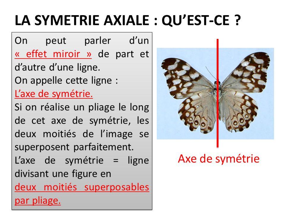 LA SYMETRIE AXIALE : QUEST-CE ? On peut parler dun « effet miroir » de part et dautre dune ligne. On appelle cette ligne : Laxe de symétrie. Si on réa