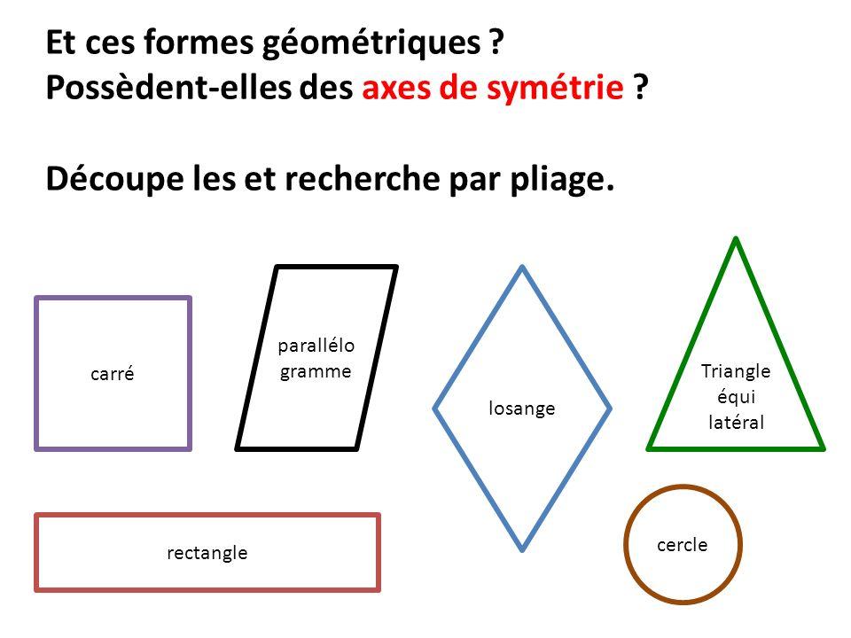 Et ces formes géométriques ? Possèdent-elles des axes de symétrie ? Découpe les et recherche par pliage. rectangle Triangle équi latéral carré parallé
