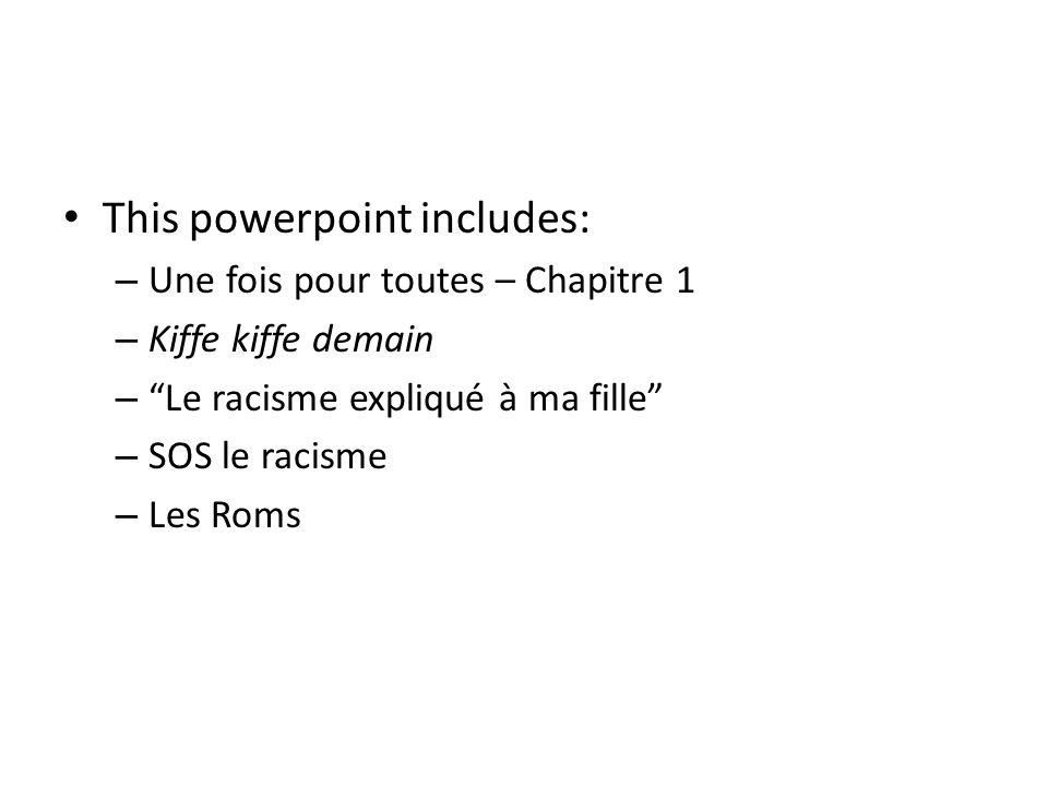 This powerpoint includes: – Une fois pour toutes – Chapitre 1 – Kiffe kiffe demain – Le racisme expliqué à ma fille – SOS le racisme – Les Roms
