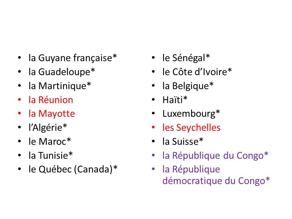 la Guyane française* la Guadeloupe* la Martinique* la Réunion la Mayotte lAlgérie* le Maroc* la Tunisie* le Québec (Canada)* le Sénégal* le Côte dIvoi