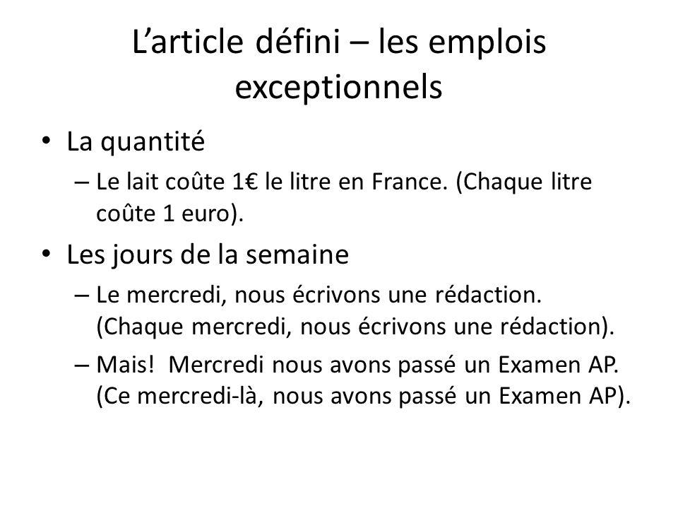 Larticle défini – les emplois exceptionnels La quantité – Le lait coûte 1 le litre en France. (Chaque litre coûte 1 euro). Les jours de la semaine – L