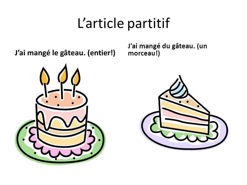 Larticle partitif Jai mangé le gâteau. (entier!) Jai mangé du gâteau. (un morceau!)