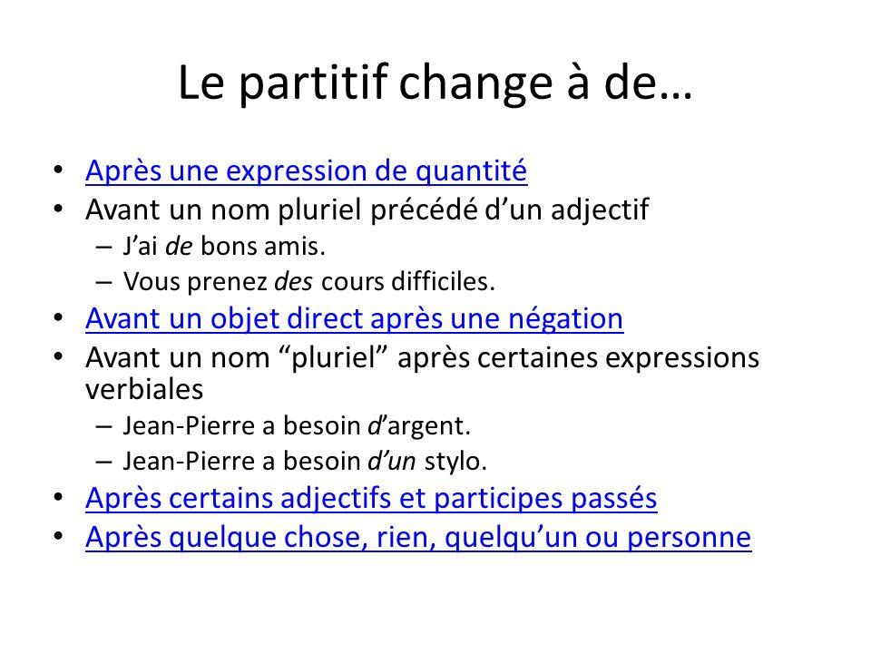 Le partitif change à de… Après une expression de quantité Avant un nom pluriel précédé dun adjectif – Jai de bons amis. – Vous prenez des cours diffic