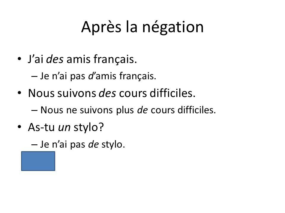 Après la négation Jai des amis français. – Je nai pas damis français. Nous suivons des cours difficiles. – Nous ne suivons plus de cours difficiles. A
