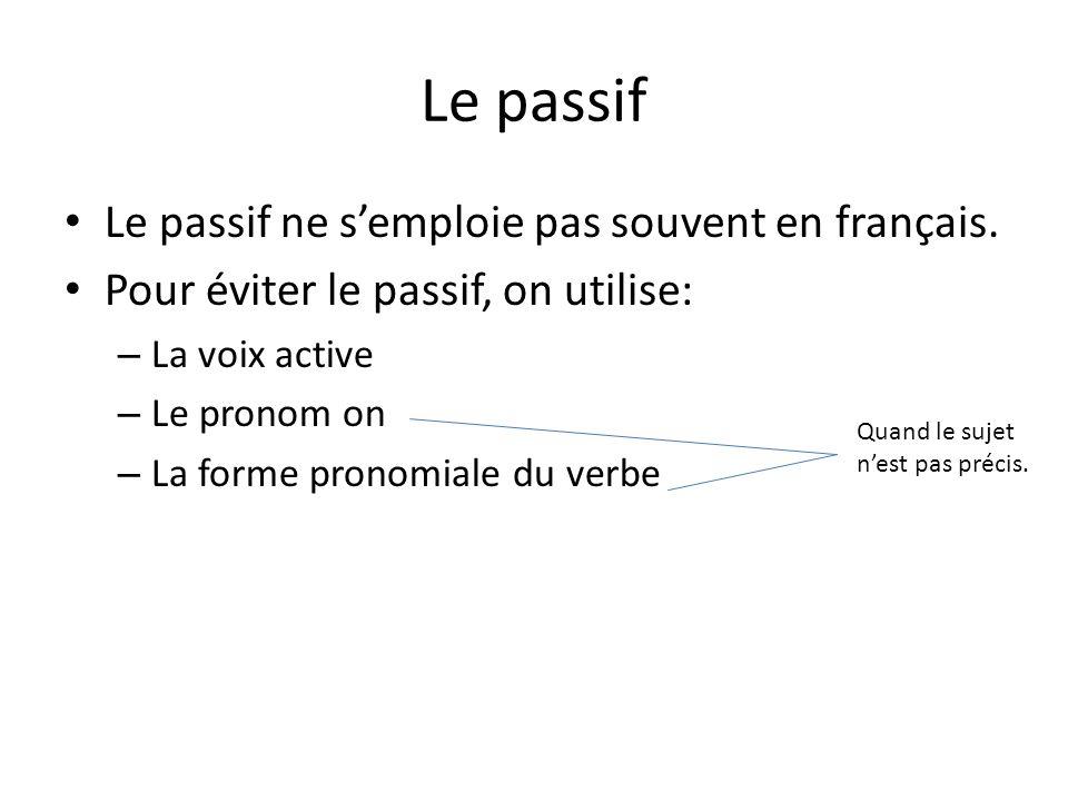 Le passif Le passif ne semploie pas souvent en français. Pour éviter le passif, on utilise: – La voix active – Le pronom on – La forme pronomiale du v