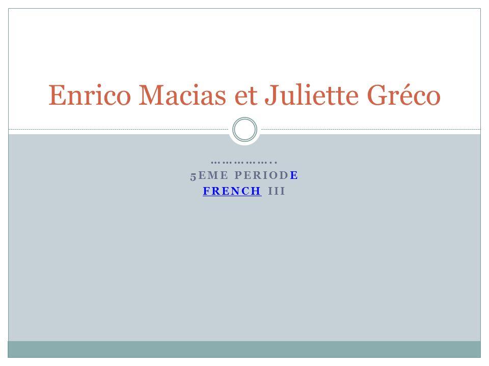 …………….. 5EME PERIODE FRENCH III Enrico Macias et Juliette Gréco