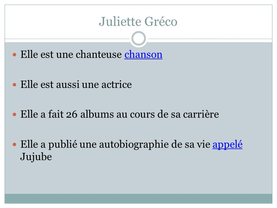 Juliette Gréco Elle est une chanteuse chanson Elle est aussi une actrice Elle a fait 26 albums au cours de sa carrière Elle a publié une autobiographi