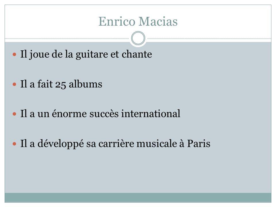 Enrico Macias Il joue de la guitare et chante Il a fait 25 albums Il a un énorme succès international Il a développé sa carrière musicale à Paris