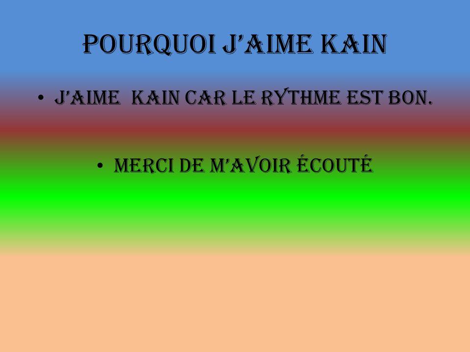 Pourquoi jaime kain Jaime kain car le rythme est bon. Merci de mavoir écouté