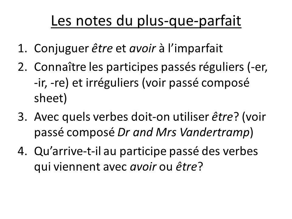 Les notes du plus-que-parfait 1.Conjuguer être et avoir à limparfait 2.Connaître les participes passés réguliers (-er, -ir, -re) et irréguliers (voir passé composé sheet) 3.Avec quels verbes doit-on utiliser être.