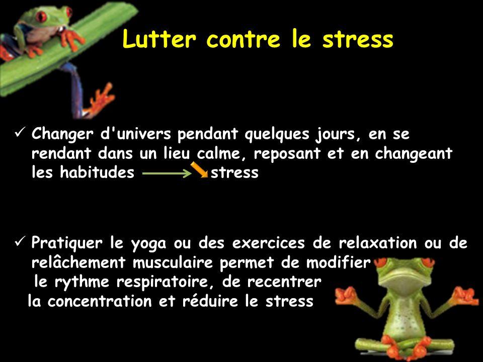 Lutter contre le stress Changer d univers pendant quelques jours, en se rendant dans un lieu calme, reposant et en changeant les habitudes stress Pratiquer le yoga ou des exercices de relaxation ou de relâchement musculaire permet de modifier le rythme respiratoire, de recentrer la concentration et réduire le stress