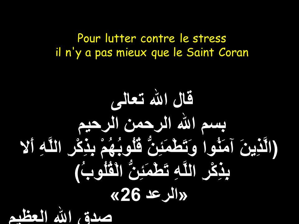 Pour lutter contre le stress il n y a pas mieux que le Saint Coran قال الله تعالى بسم الله الرحمن الرحيم (الَّذِينَ آمَنُوا وَتَطْمَئِنُّ قُلُوبُهُمْ بِذِكْرِ اللَّهِ أَلا بِذِكْرِ اللَّهِ تَطْمَئِنُّ الْقُلُوبُ) «الرعد 26» صدق الله العظيم