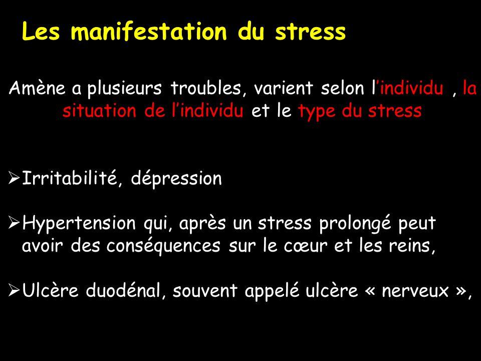 Amène a plusieurs troubles, varient selon lindividu, la situation de lindividu et le type du stress Irritabilité, dépression Hypertension qui, après un stress prolongé peut avoir des conséquences sur le cœur et les reins, Ulcère duodénal, souvent appelé ulcère « nerveux », Les manifestation du stress