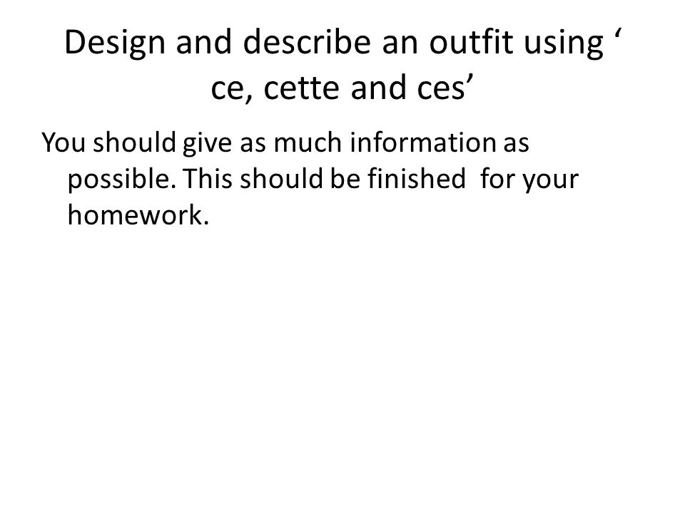 Design and describe an outfit using ce, cette and ces You should give as much information as possible. This should be finished for your homework.