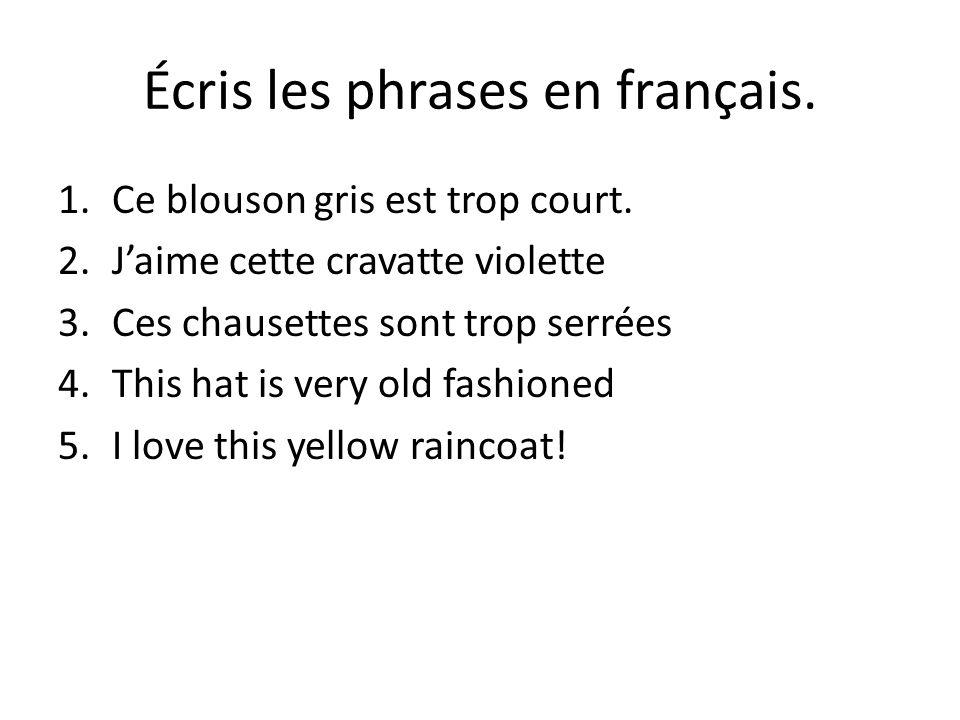 Écris les phrases en français. 1.Ce blouson gris est trop court. 2.Jaime cette cravatte violette 3.Ces chausettes sont trop serrées 4.This hat is very