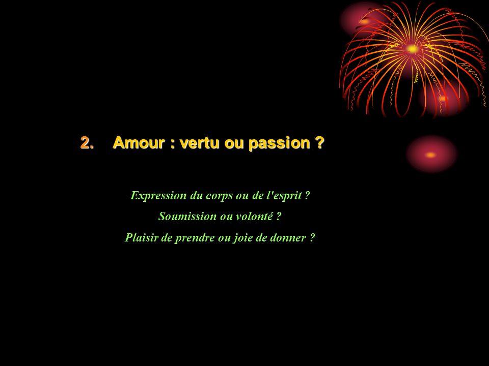 2.Amour : vertu ou passion ? Expression du corps ou de l'esprit ? Soumission ou volonté ? Plaisir de prendre ou joie de donner ?