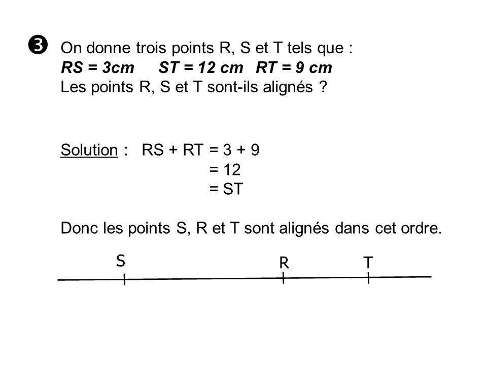 On donne trois points R, S et T tels que : RS = 3cmST = 12 cmRT = 9 cm Les points R, S et T sont-ils alignés ? Solution : RS + RT= 3 + 9 = 12 = ST Don
