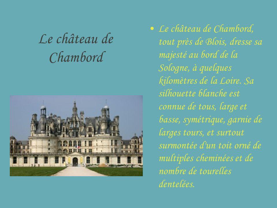 Le château de Chambord Le château de Chambord, tout près de Blois, dresse sa majesté au bord de la Sologne, à quelques kilomètres de la Loire. Sa silh