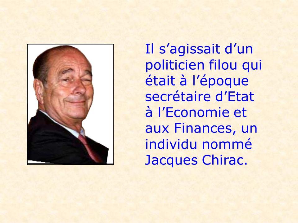 Il sagissait dun politicien filou qui était à lépoque secrétaire dEtat à lEconomie et aux Finances, un individu nommé Jacques Chirac.