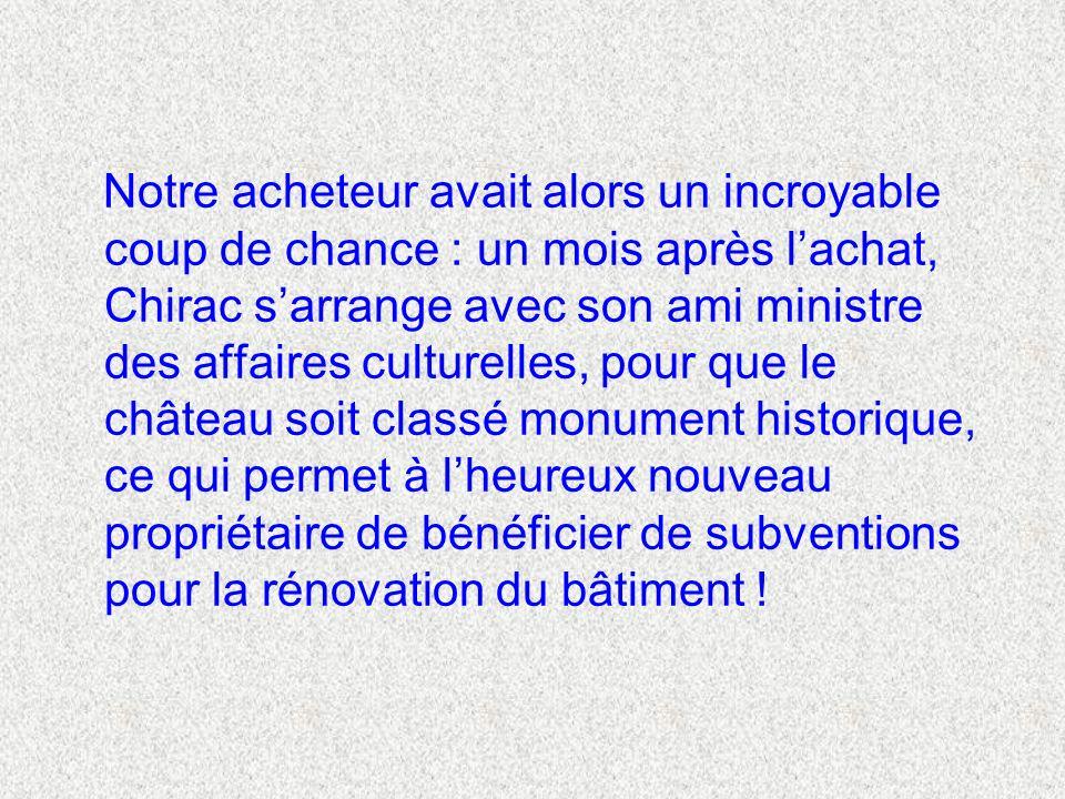 Notre acheteur avait alors un incroyable coup de chance : un mois après lachat, Chirac sarrange avec son ami ministre des affaires culturelles, pour que le château soit classé monument historique, ce qui permet à lheureux nouveau propriétaire de bénéficier de subventions pour la rénovation du bâtiment !