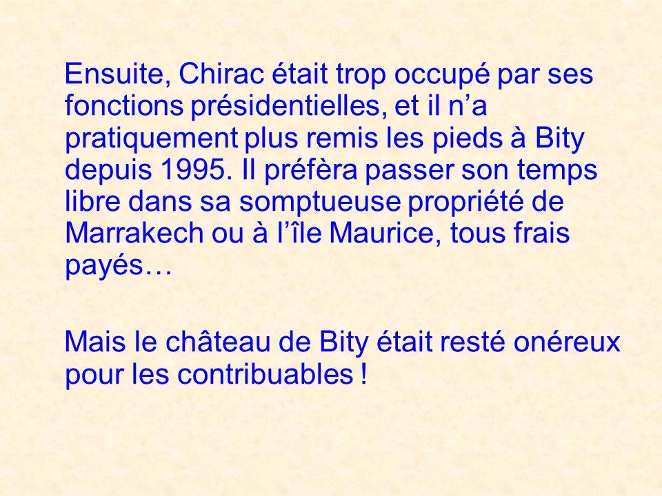 Ensuite, Chirac était trop occupé par ses fonctions présidentielles, et il na pratiquement plus remis les pieds à Bity depuis 1995.