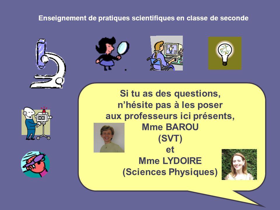 Enseignement de pratiques scientifiques en classe de seconde Si tu as des questions, nhésite pas à les poser aux professeurs ici présents, Mme BAROU (