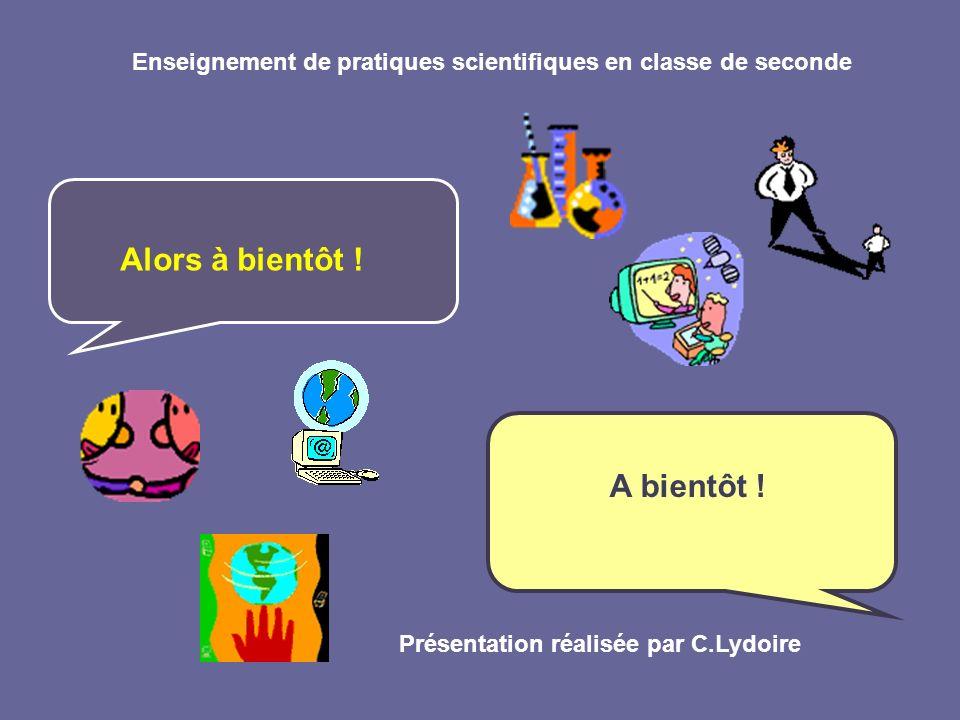 Enseignement de pratiques scientifiques en classe de seconde Alors à bientôt ! A bientôt ! Présentation réalisée par C.Lydoire