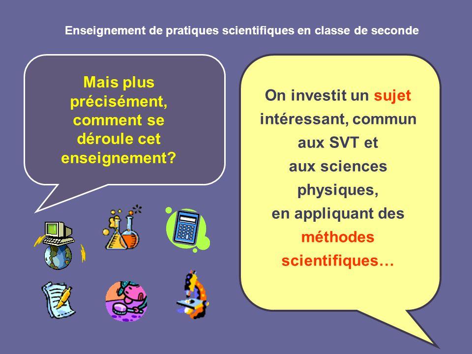 Enseignement de pratiques scientifiques en classe de seconde Mais plus précisément, comment se déroule cet enseignement? On investit un sujet intéress