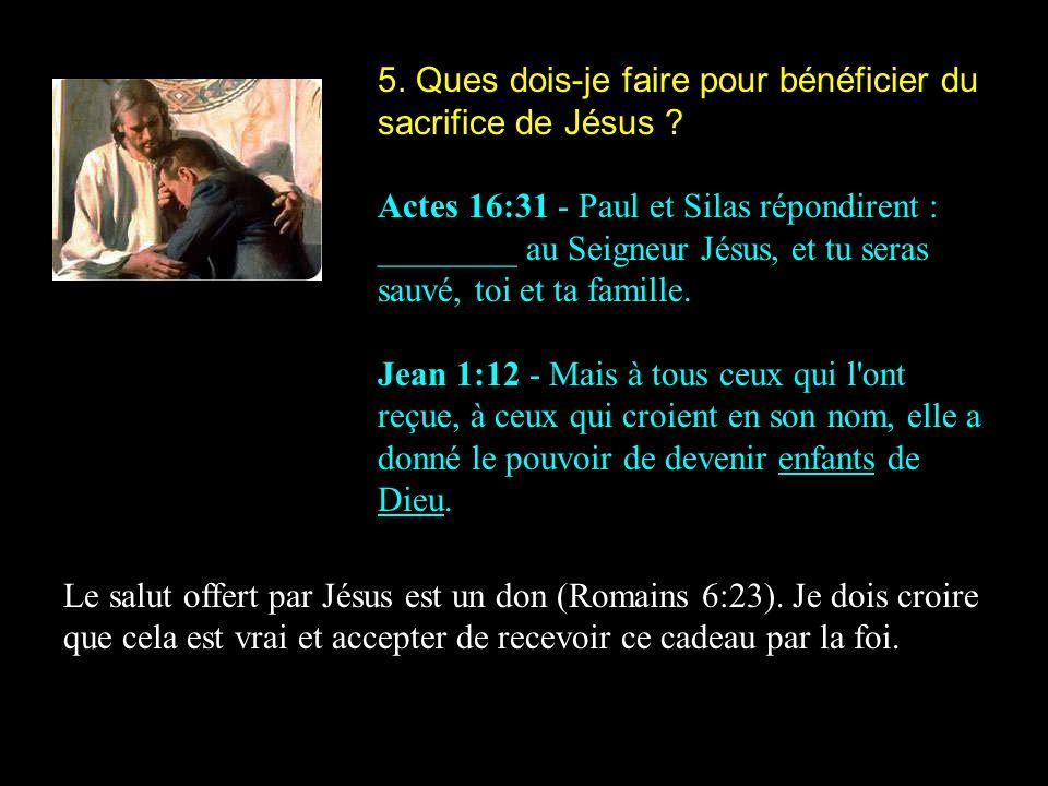 5. Ques dois-je faire pour bénéficier du sacrifice de Jésus ? Actes 16:31 - Paul et Silas répondirent : ________ au Seigneur Jésus, et tu seras sauvé,