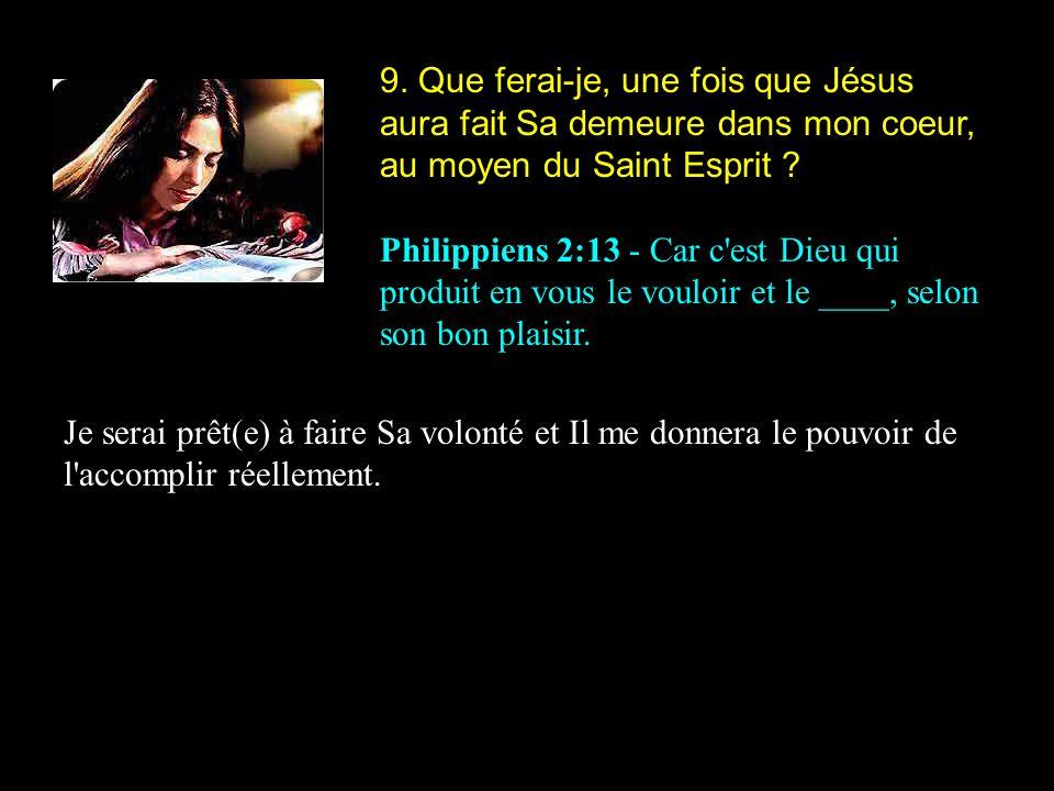 9. Que ferai-je, une fois que Jésus aura fait Sa demeure dans mon coeur, au moyen du Saint Esprit ? Philippiens 2:13 - Car c'est Dieu qui produit en v