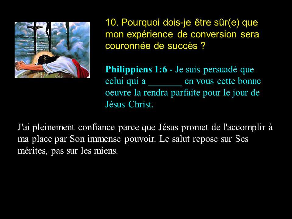 10. Pourquoi dois-je être sûr(e) que mon expérience de conversion sera couronnée de succès ? Philippiens 1:6 - Je suis persuadé que celui qui a ______