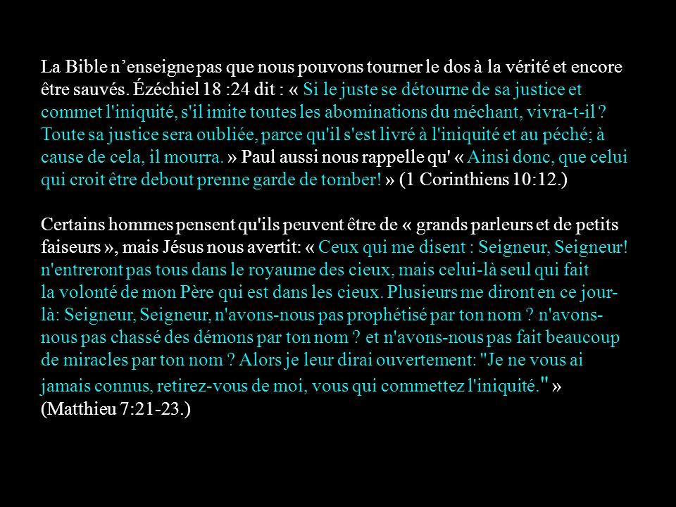 La Bible nenseigne pas que nous pouvons tourner le dos à la vérité et encore être sauvés. Ézéchiel 18 :24 dit : « Si le juste se détourne de sa justic